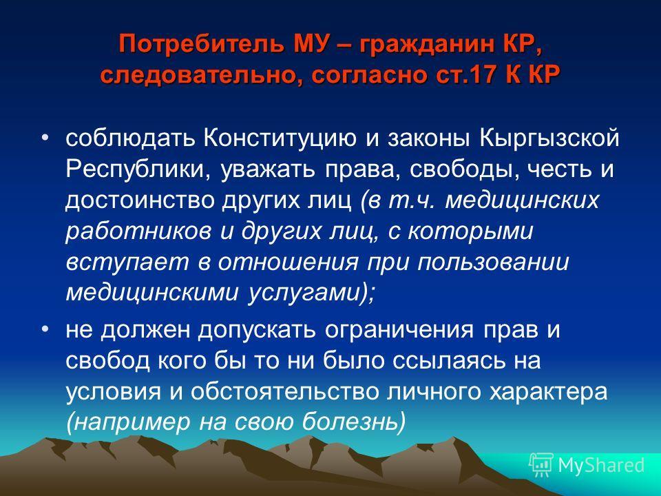 Потребитель МУ – гражданин КР, следовательно, согласно ст.17 К КР соблюдать Конституцию и законы Кыргызской Республики, уважать права, свободы, честь и достоинство других лиц (в т.ч. медицинских работников и других лиц, с которыми вступает в отношени