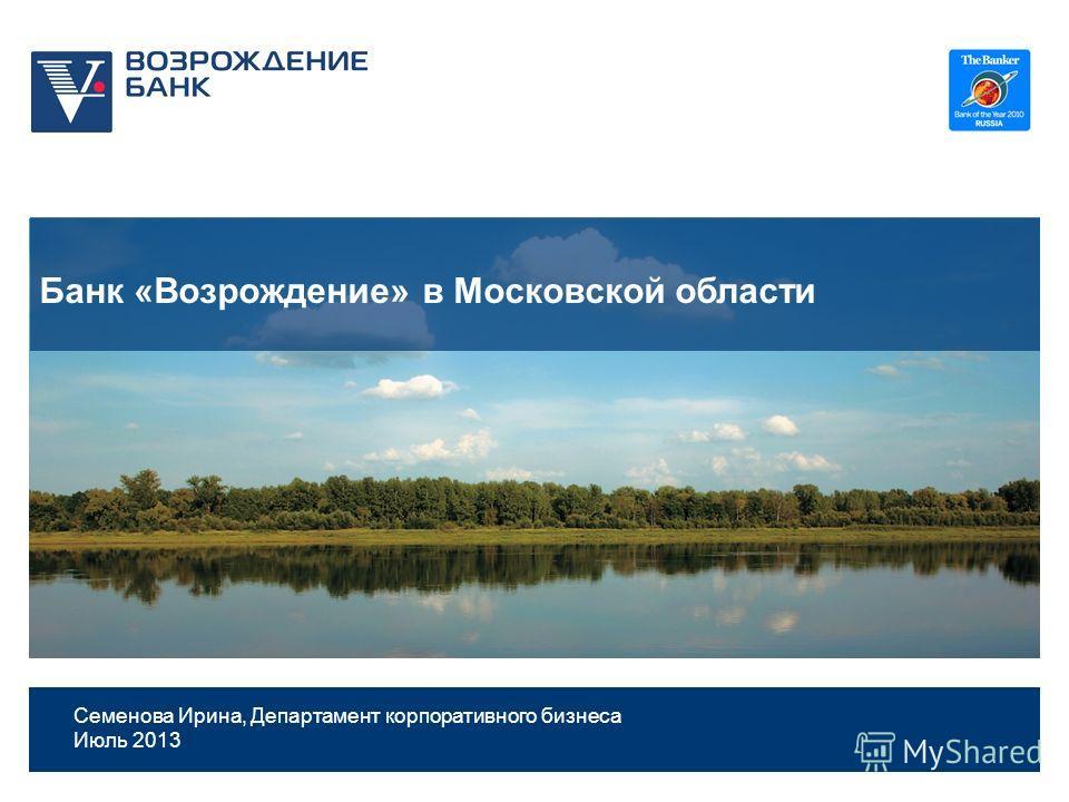 1 Банк «Возрождение» в Московской области Семенова Ирина, Департамент корпоративного бизнеса Июль 2013