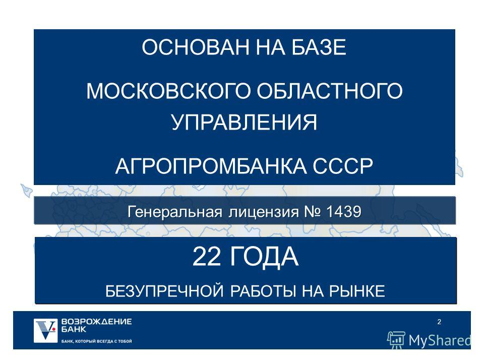 2 ОСНОВАН НА БАЗЕ МОСКОВСКОГО ОБЛАСТНОГО УПРАВЛЕНИЯ АГРОПРОМБАНКА СССР 22 ГОДА БЕЗУПРЕЧНОЙ РАБОТЫ НА РЫНКЕ 22 ГОДА БЕЗУПРЕЧНОЙ РАБОТЫ НА РЫНКЕ Генеральная лицензия 1439