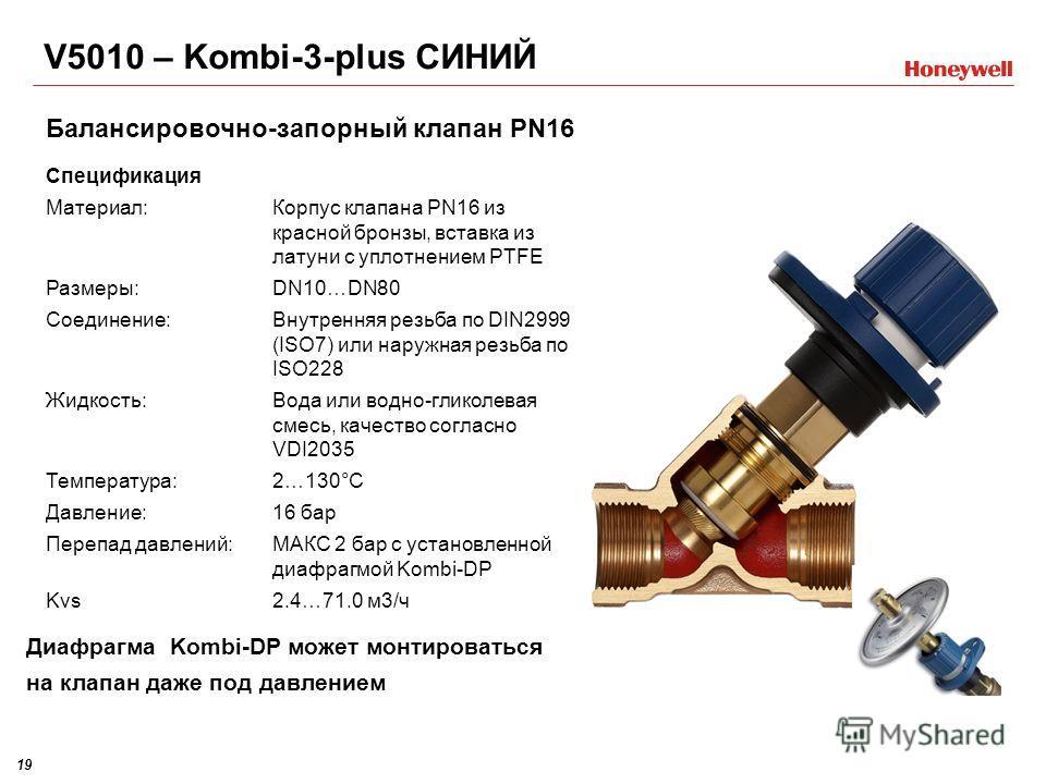19 Спецификация Материал:Корпус клапана PN16 из красной бронзы, вставка из латуни с уплотнением PTFE Размеры:DN10…DN80 Соединение:Внутренняя резьба по DIN2999 (ISO7) или наружная резьба по ISO228 Жидкость:Вода или водно-гликолевая смесь, качество сог