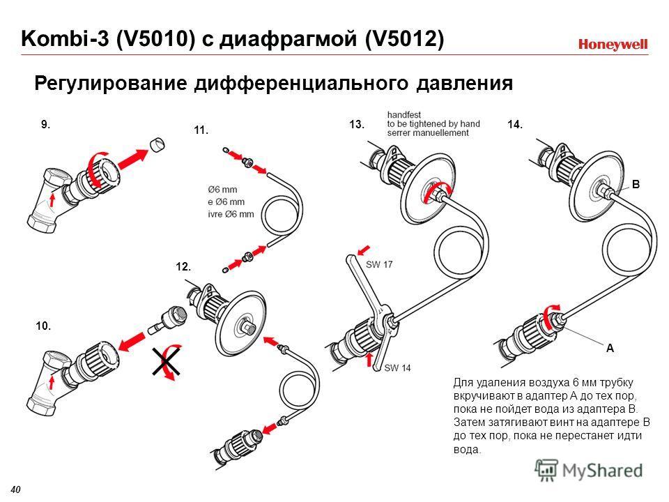 40 Kombi-3 (V5010) с диафрагмой (V5012) 9. Регулирование дифференциального давления 13.14. B A Для удаления воздуха 6 мм трубку вкручивают в адаптер A до тех пор, пока не пойдет вода из адаптера B. Затем затягивают винт на адаптере B до тех пор, пока