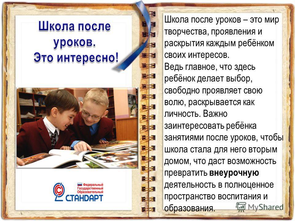 Школа после уроков – это мир творчества, проявления и раскрытия каждым ребёнком своих интересов. Ведь главное, что здесь ребёнок делает выбор, свободно проявляет свою волю, раскрывается как личность. Важно заинтересовать ребёнка занятиями после уроко