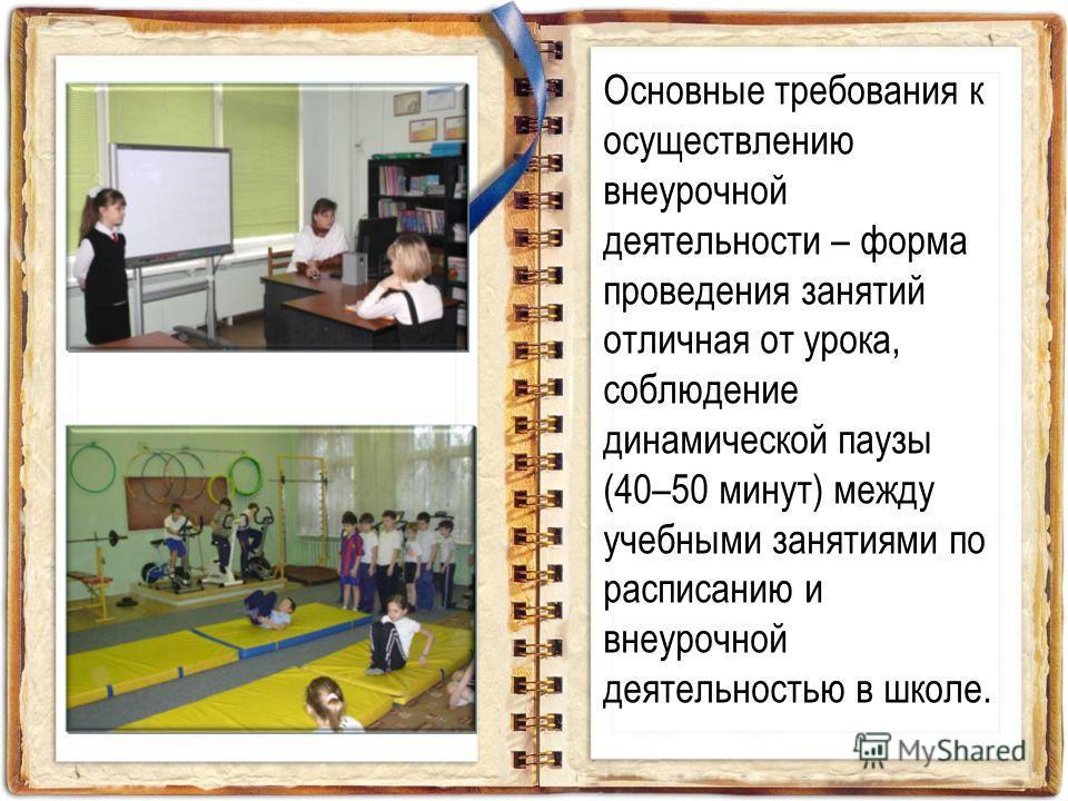 Основные требования к осуществлению внеурочной деятельности – форма проведения занятий отличная от урока, соблюдение динамической паузы (40–50 минут) между учебными занятиями по расписанию и внеурочной деятельностью в школе.