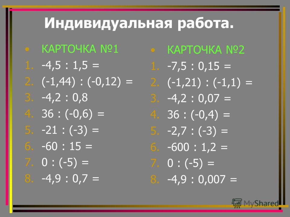 Индивидуальная работа. КАРТОЧКА 1 1.-4,5 : 1,5 = 2.(-1,44) : (-0,12) = 3.-4,2 : 0,8 4.36 : (-0,6) = 5.-21 : (-3) = 6.-60 : 15 = 7.0 : (-5) = 8.-4,9 : 0,7 = КАРТОЧКА 2 1.-7,5 : 0,15 = 2.(-1,21) : (-1,1) = 3.-4,2 : 0,07 = 4.36 : (-0,4) = 5.-2,7 : (-3)