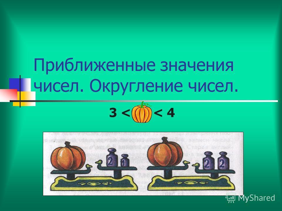 Приближенные значения чисел. Округление чисел. 3 < < 4