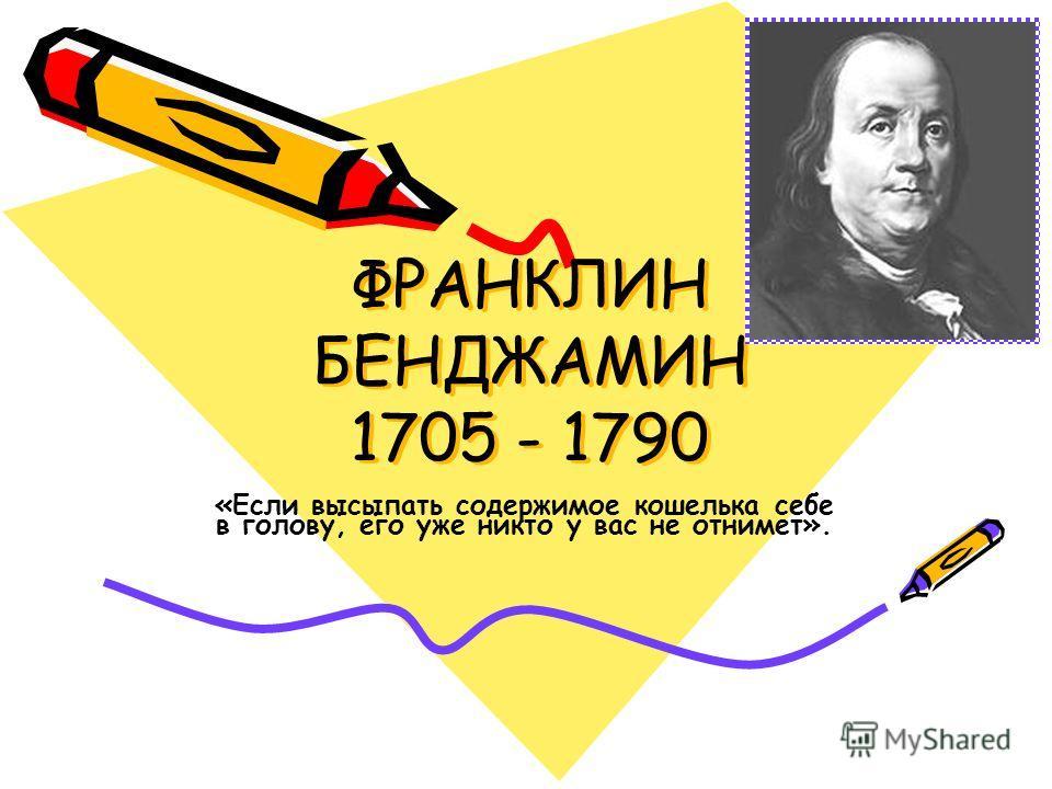 ФРАНКЛИН БЕНДЖАМИН 1705 - 1790 «Если высыпать содержимое кошелька себе в голову, его уже никто у вас не отнимет».