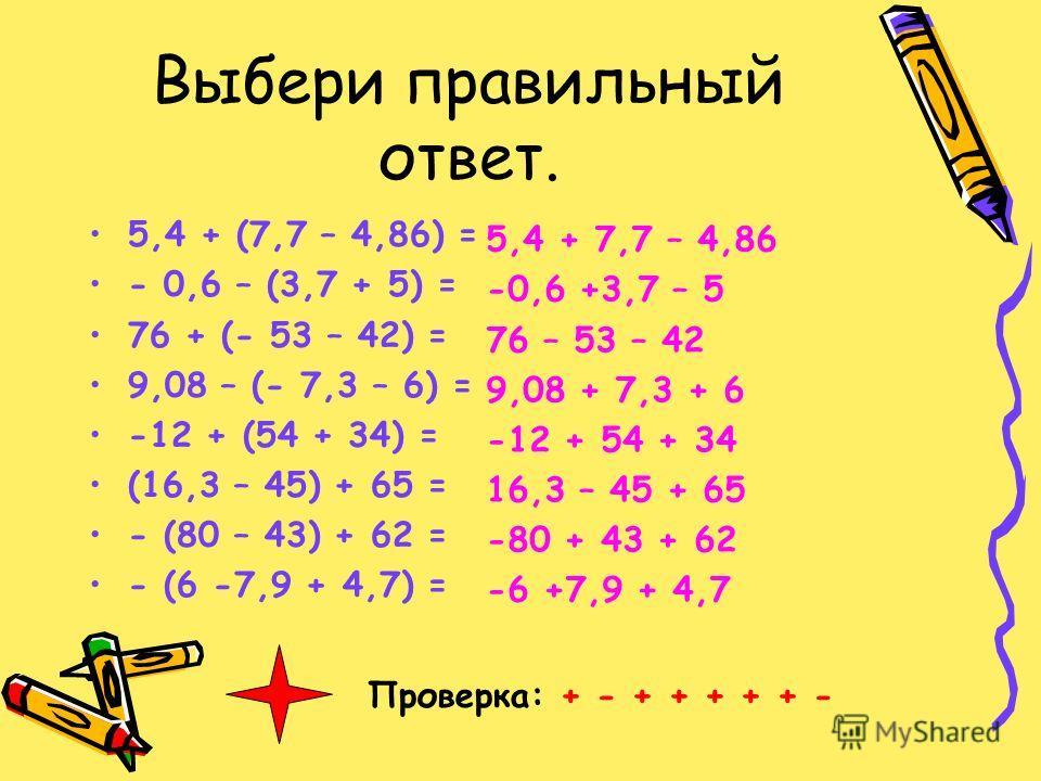 Выбери правильный ответ. 5,4 + (7,7 – 4,86) = - 0,6 – (3,7 + 5) = 76 + (- 53 – 42) = 9,08 – (- 7,3 – 6) = -12 + (54 + 34) = (16,3 – 45) + 65 = - (80 – 43) + 62 = - (6 -7,9 + 4,7) = 5,4 + 7,7 – 4,86 -0,6 +3,7 – 5 76 – 53 – 42 9,08 + 7,3 + 6 -12 + 54 +