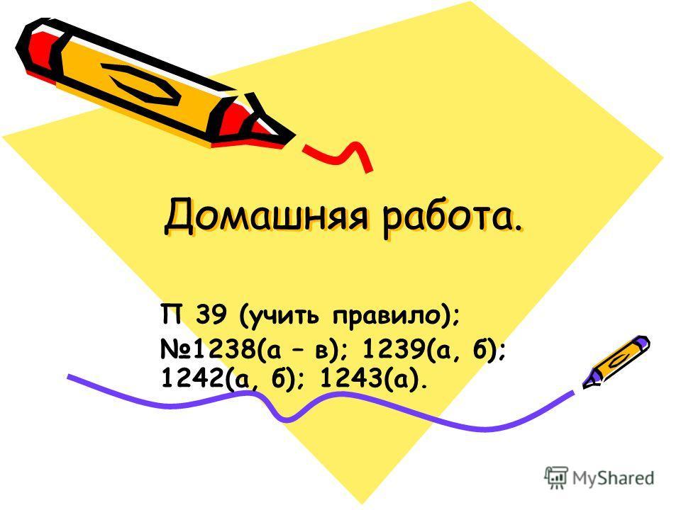 Домашняя работа. Домашняя работа. П 39 (учить правило); 1238(а – в); 1239(а, б); 1242(а, б); 1243(а).