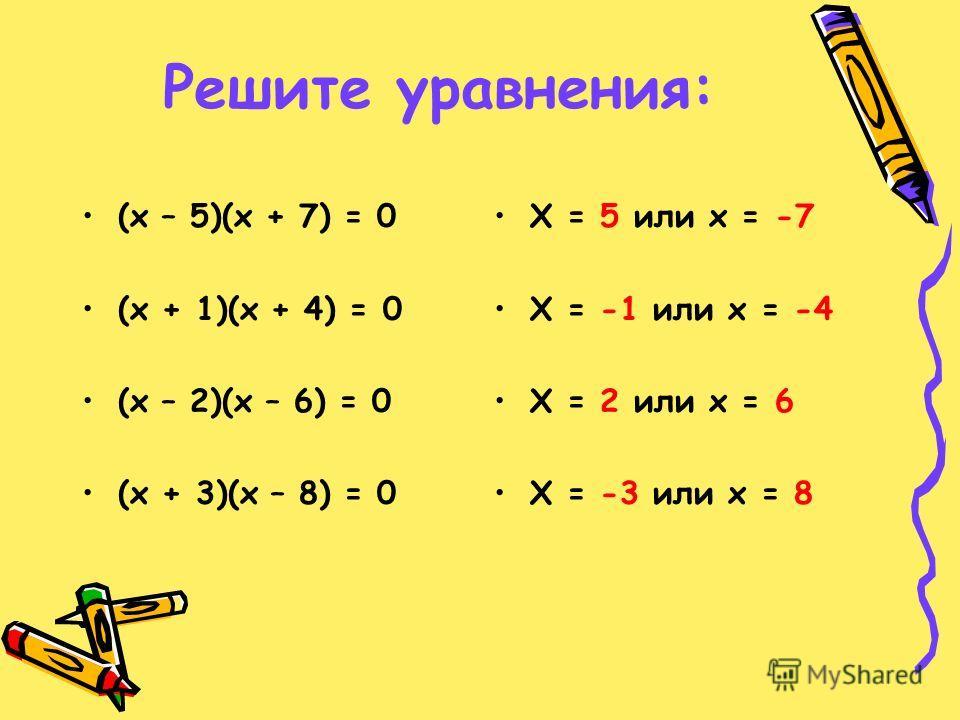 Решите уравнения: (х – 5)(х + 7) = 0 (х + 1)(х + 4) = 0 (х – 2)(х – 6) = 0 (х + 3)(х – 8) = 0 Х = 5 или х = -7 Х = -1 или х = -4 Х = 2 или х = 6 Х = -3 или х = 8