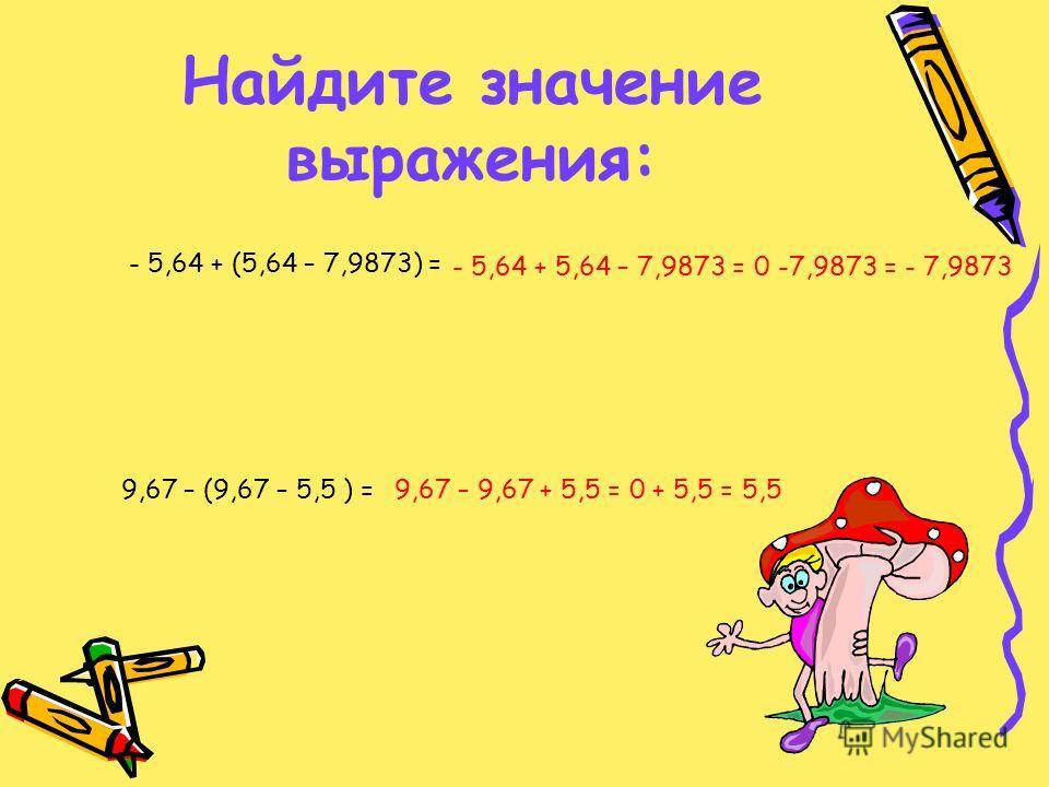 Найдите значение выражения: - 5,64 + (5,64 – 7,9873) = 9,67 – (9,67 – 5,5 ) = - 5,64 + 5,64 – 7,9873 = 0 -7,9873 = - 7,9873 9,67 – 9,67 + 5,5 = 0 + 5,5 = 5,5