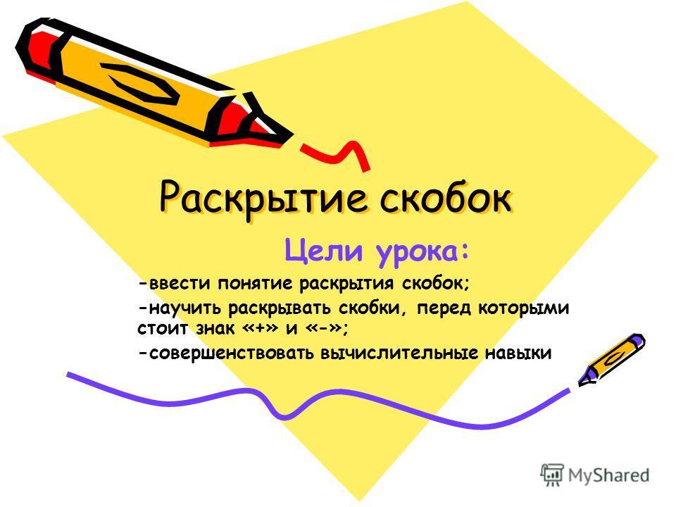 Раскрытие скобок Цели урока: -ввести понятие раскрытия скобок; -научить раскрывать скобки, перед которыми стоит знак «+» и «-»; -совершенствовать вычислительные навыки