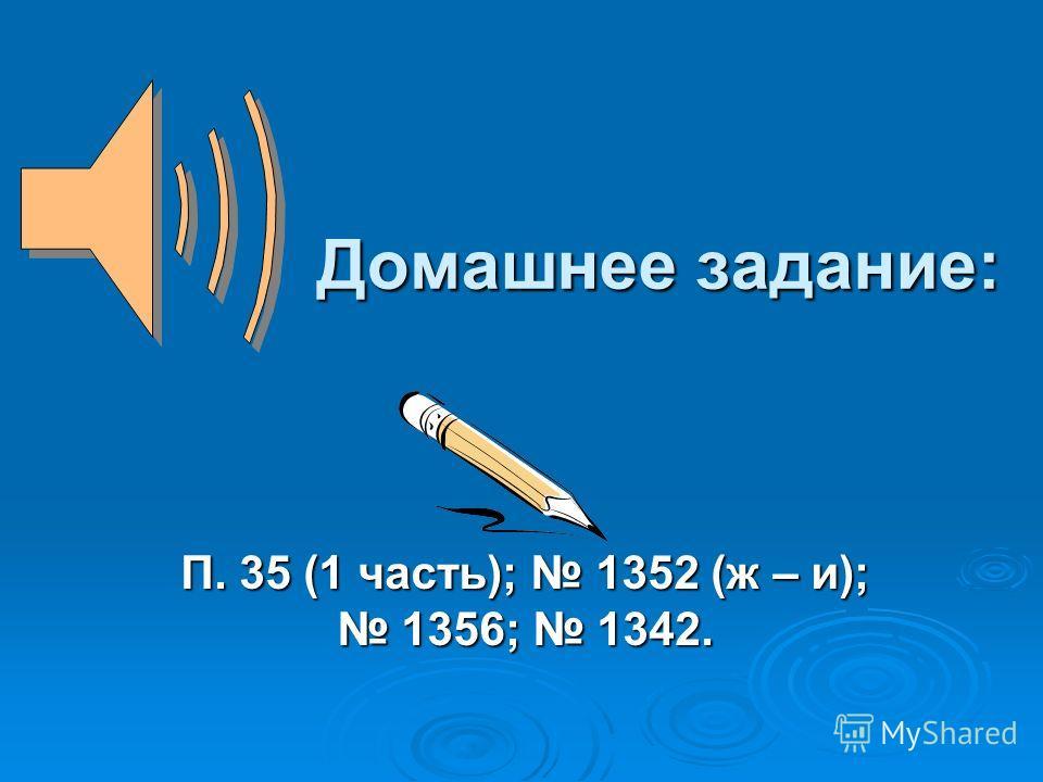 Домашнее задание: П. 35 (1 часть); 1352 (ж – и); 1356; 1342.