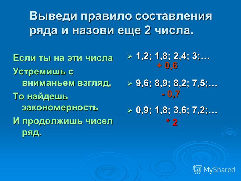 Выведи правило составления ряда и назови еще 2 числа. Если ты на эти числа Устремишь с вниманьем взгляд, То найдешь закономерность И продолжишь чисел ряд. 1,2; 1,8; 2,4; 3;… 1,2; 1,8; 2,4; 3;… 9,6; 8,9; 8,2; 7,5;… 9,6; 8,9; 8,2; 7,5;… 0,9; 1,8; 3,6;