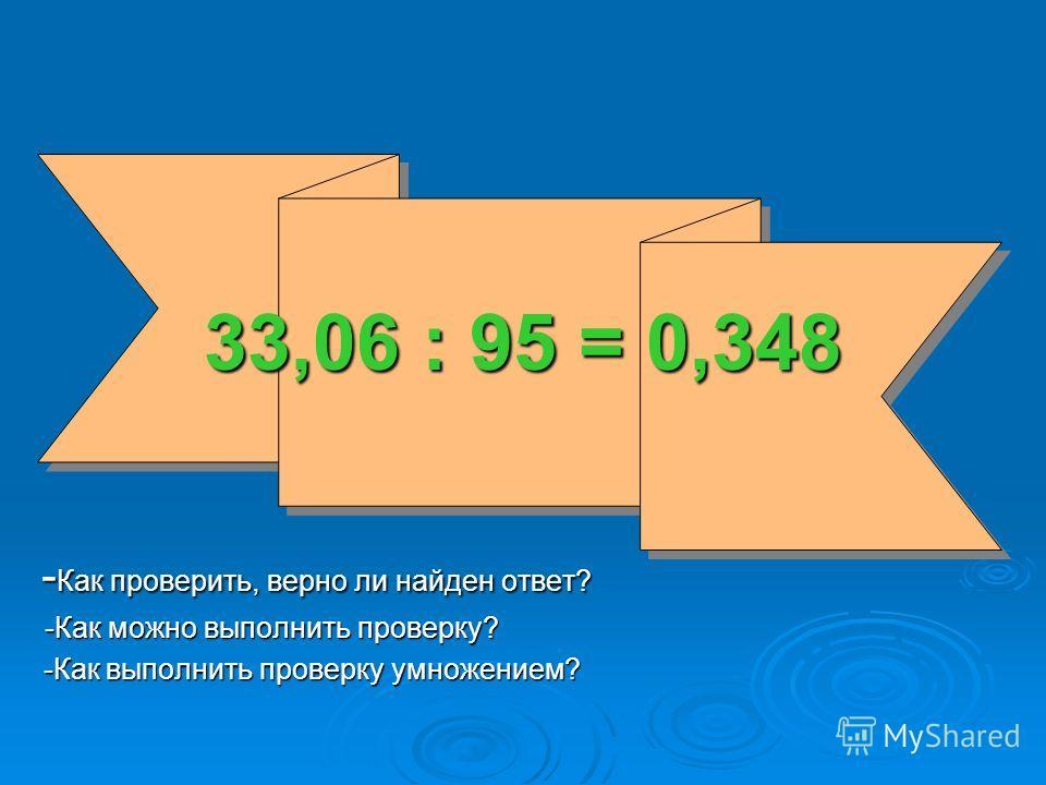 33,06 : 95 = 0,348 -Как проверить, верно ли найден ответ? -Как можно выполнить проверку? -Как выполнить проверку умножением?