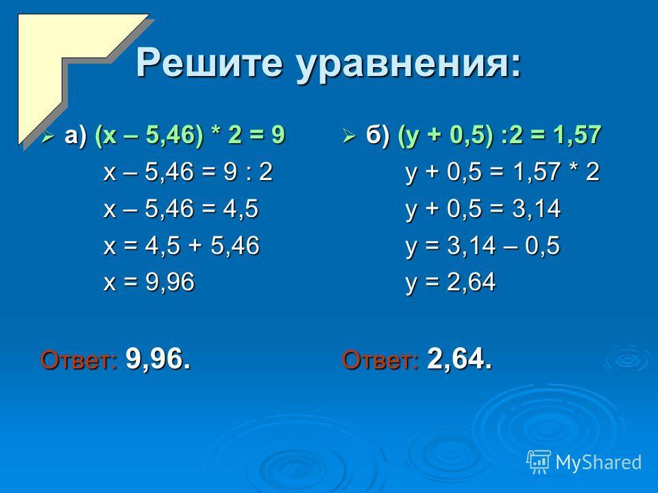 Решите уравнения: а) (х – 5,46) * 2 = 9 а) (х – 5,46) * 2 = 9 х – 5,46 = 9 : 2 х – 5,46 = 9 : 2 х – 5,46 = 4,5 х – 5,46 = 4,5 х = 4,5 + 5,46 х = 4,5 + 5,46 х = 9,96 х = 9,96 Ответ: 9,96. б) (y + 0,5) :2 = 1,57 б) (y + 0,5) :2 = 1,57 у + 0,5 = 1,57 *