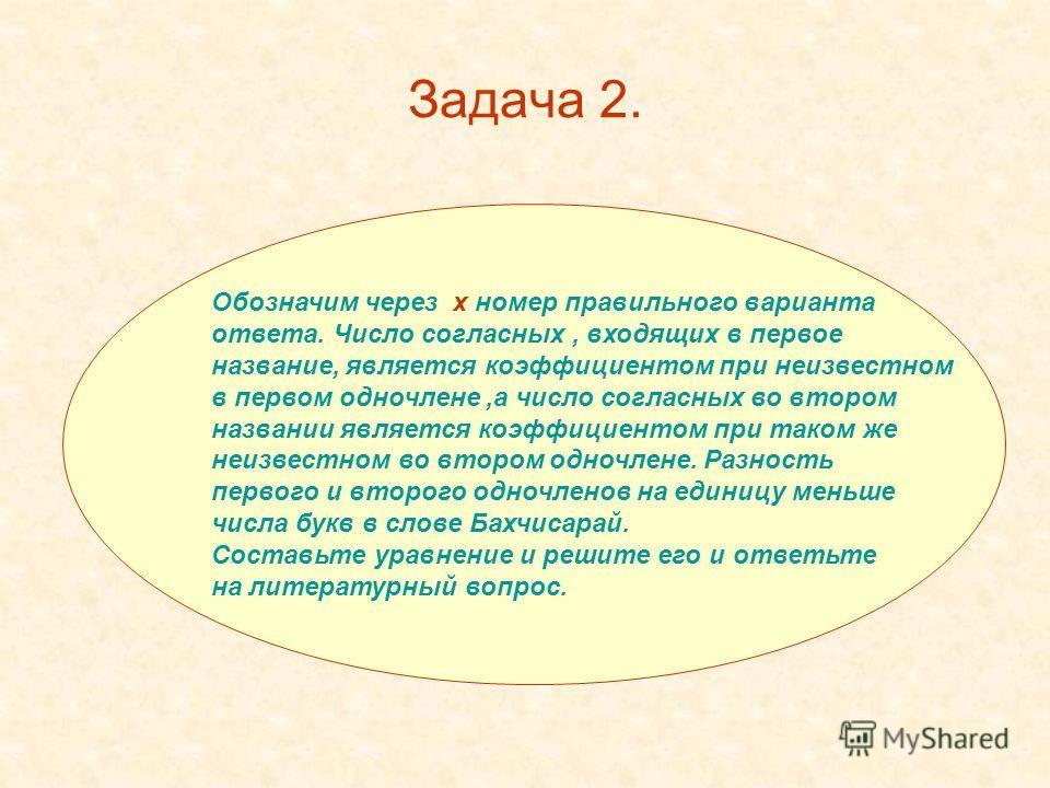 Задача 2. Обозначим через х номер правильного варианта ответа. Число согласных, входящих в первое название, является коэффициентом при неизвестном в первом одночлене,а число согласных во втором названии является коэффициентом при таком же неизвестном
