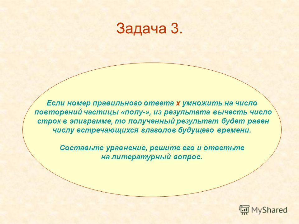 Задача 3. Если номер правильного ответа х умножить на число повторений частицы «полу-», из результата вычесть число строк в эпиграмме, то полученный результат будет равен числу встречающихся глаголов будущего времени. Составьте уравнение, решите его