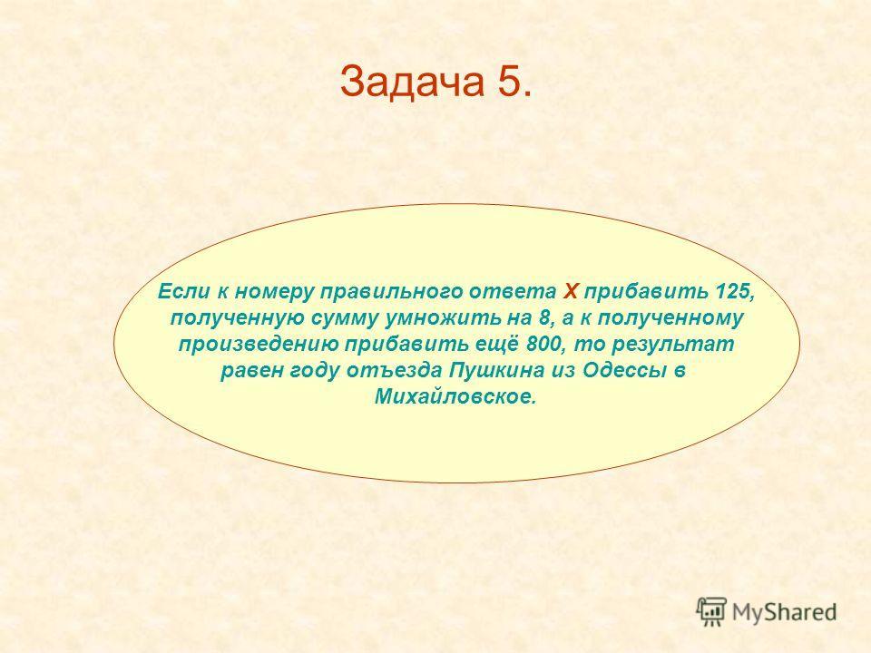 Если к номеру правильного ответа Х прибавить 125, полученную сумму умножить на 8, а к полученному произведению прибавить ещё 800, то результат равен году отъезда Пушкина из Одессы в Михайловское. Задача 5.