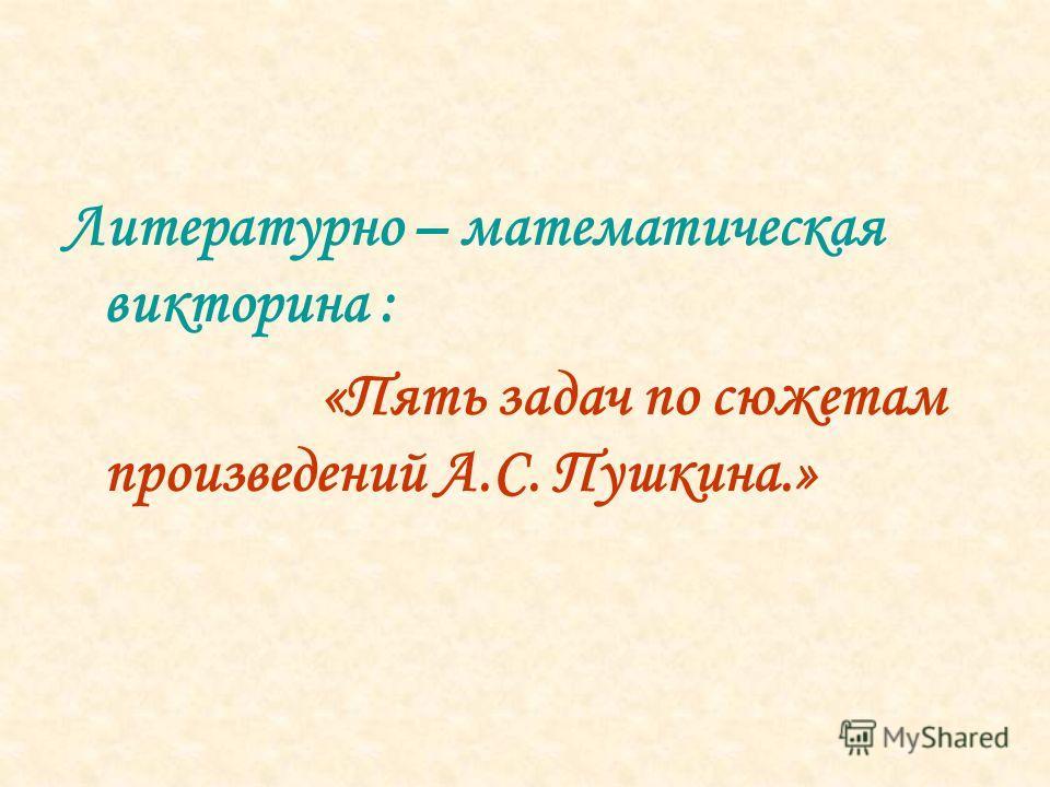 Литературно – математическая викторина : «Пять задач по сюжетам произведений А.С. Пушкина.»