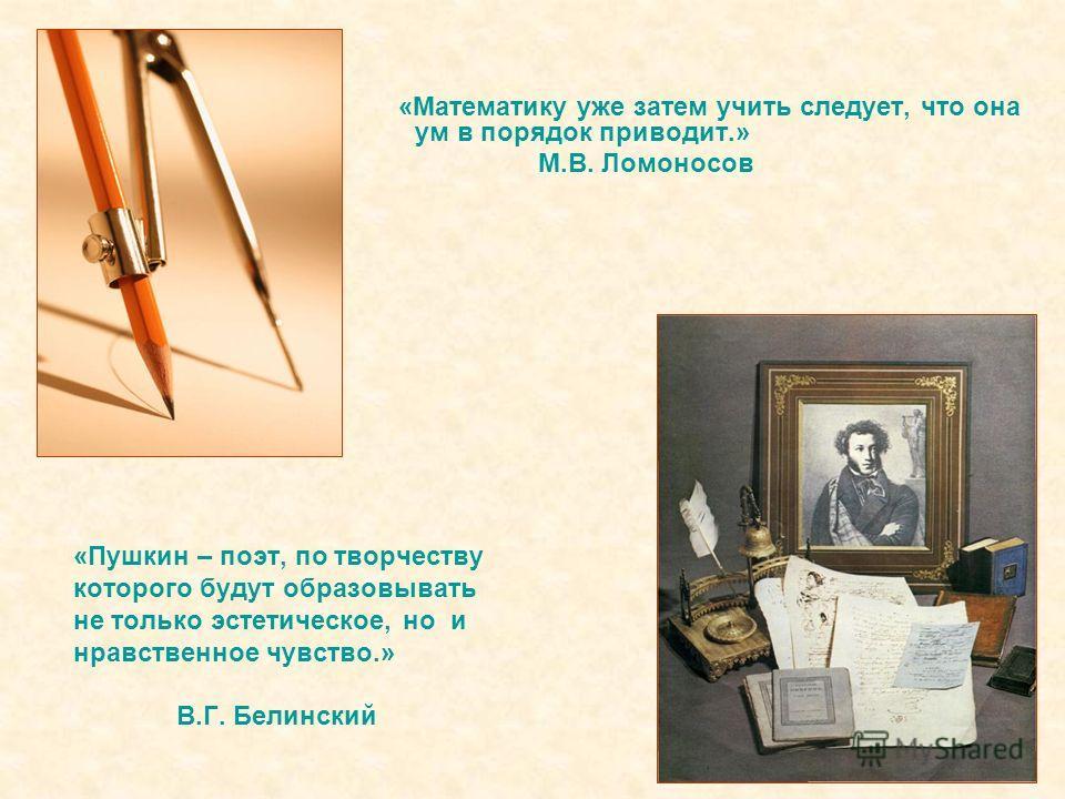 «Пушкин – поэт, по творчеству которого будут образовывать не только эстетическое, но и нравственное чувство.» В.Г. Белинский «Математику уже затем учить следует, что она ум в порядок приводит.» М.В. Ломоносов