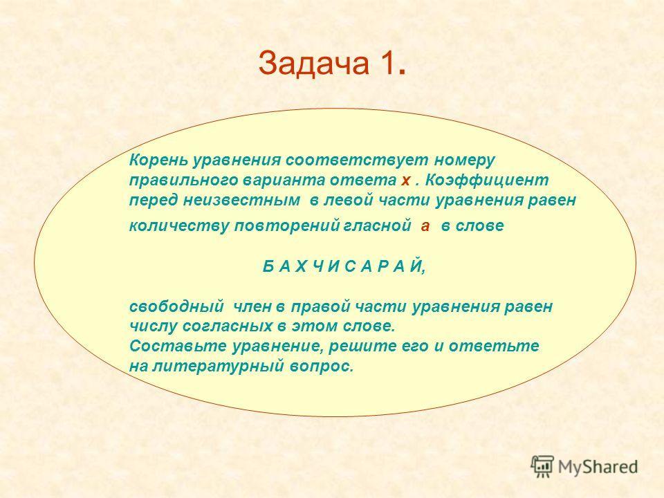 Задача 1. Корень уравнения соответствует номеру правильного варианта ответа x. Коэффициент перед неизвестным в левой части уравнения равен количеству повторений гласной а в слове Б А Х Ч И С А Р А Й, свободный член в правой части уравнения равен числ