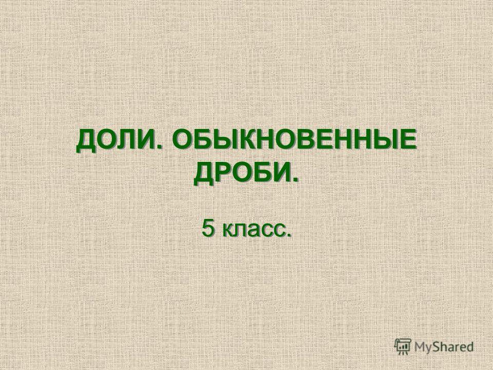ДОЛИ. ОБЫКНОВЕННЫЕ ДРОБИ. 5 класс.
