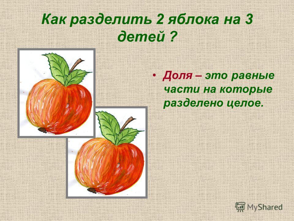 Как разделить 2 яблока на 3 детей ? Доля – это равные части на которые разделено целое.