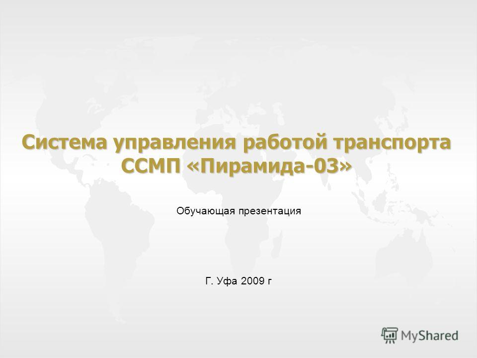 Система управления работой транспорта ССМП «Пирамида-03» Обучающая презентация Г. Уфа 2009 г