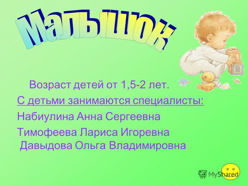 2 Возраст детей от 1,5-2 лет. С детьми занимаются специалисты: Набиулина Анна Сергеевна Тимофеева Лариса Игоревна Давыдова Ольга Владимировна