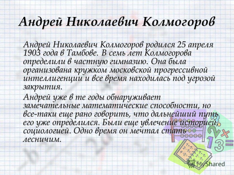 Андрей Николаевич Колмогоров Андрей Николаевич Колмогоров родился 25 апреля 1903 года в Тамбове. В семь лет Колмогорова определили в частную гимназию. Она была организована кружком московской прогрессивной интеллигенции и все время находилась под угр