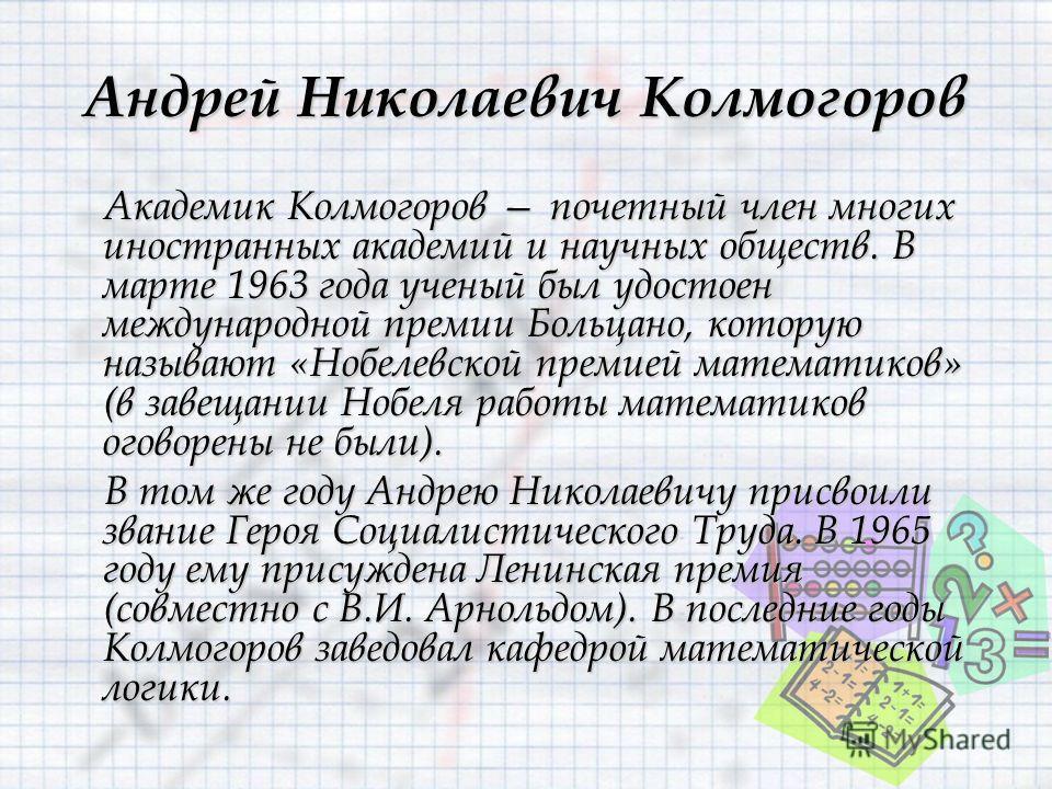 Андрей Николаевич Колмогоров Академик Колмогоров почетный член многих иностранных академий и научных обществ. В марте 1963 года ученый был удостоен международной премии Больцано, которую называют «Нобелевской премией математиков» (в завещании Нобеля