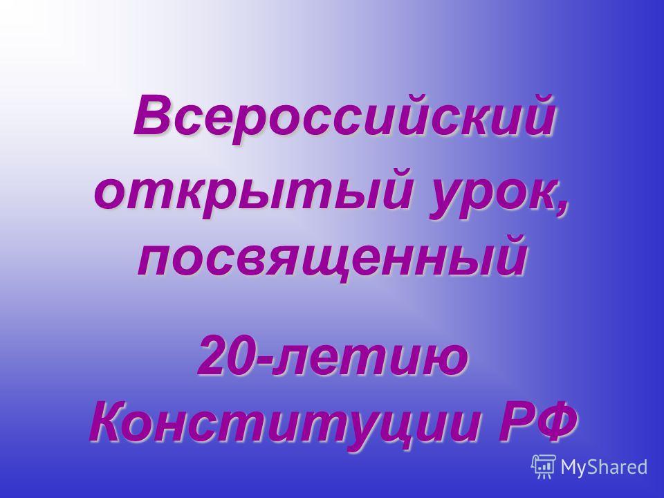Всероссийский открытый урок, посвященный Всероссийский открытый урок, посвященный 20-летию Конституции РФ