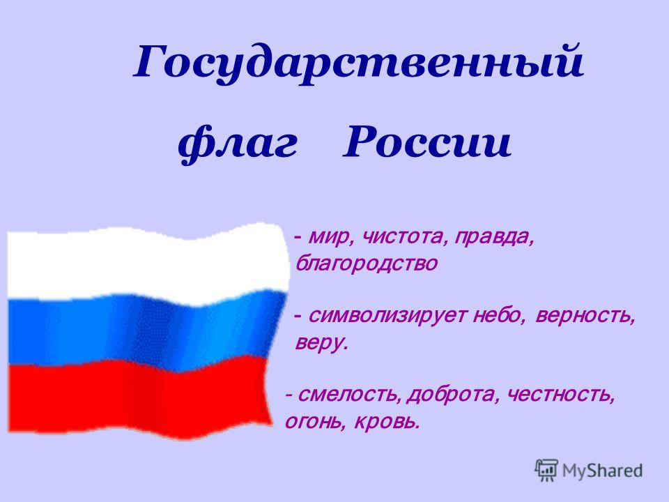 - мир, чистота, правда, благородство - символизирует небо, верность, веру. - смелость, доброта, честность, огонь, кровь. Государственный флаг России