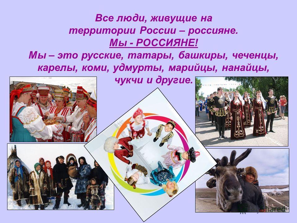 Все люди, живущие на территории России – россияне. Мы - РОССИЯНЕ! Мы – это русские, татары, башкиры, чеченцы, карелы, коми, удмурты, марийцы, нанайцы, чукчи и другие.