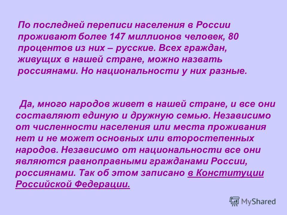 По последней переписи населения в России проживают более 147 миллионов человек, 80 процентов из них – русские. Всех граждан, живущих в нашей стране, можно назвать россиянами. Но национальности у них разные. Да, много народов живет в нашей стране, и в