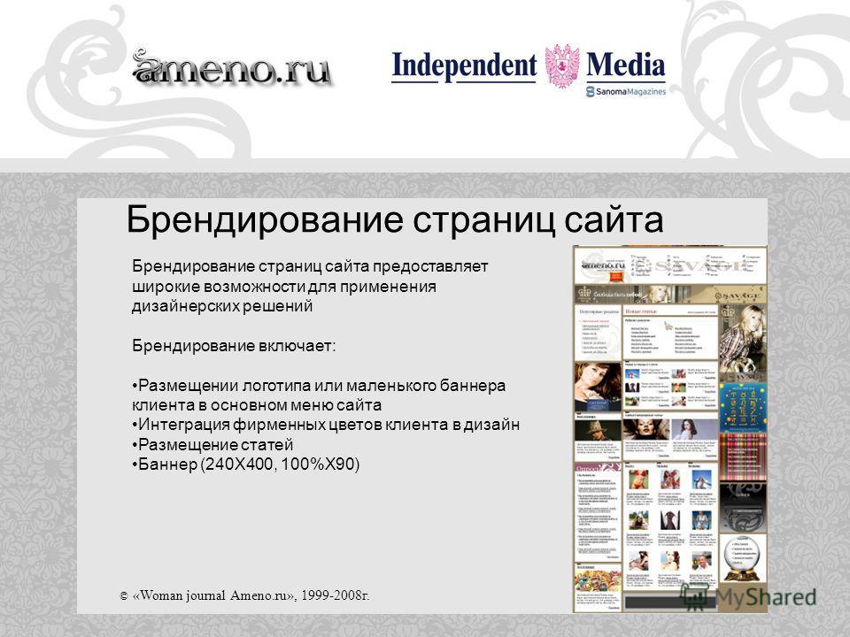 © «Woman journal Ameno.ru», 1999-2008г. Брендирование страниц сайта Брендирование страниц сайта предоставляет широкие возможности для применения дизайнерских решений Брендирование включает: Размещении логотипа или маленького баннера клиента в основно