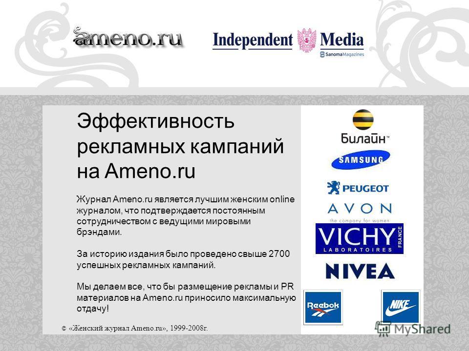 © «Женский журнал Ameno.ru», 1999-2008г. Эффективность рекламных кампаний на Ameno.ru Журнал Ameno.ru является лучшим женским online журналом, что подтверждается постоянным сотрудничеством с ведущими мировыми брэндами. За историю издания было проведе