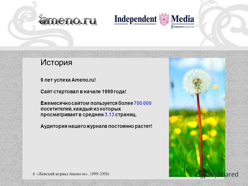 © «Женский журнал Ameno.ru», 1999-2008г. История 9 лет успеха Ameno.ru! Сайт стартовал в начале 1999 года! Ежемесячно сайтом пользуется более 700 000 посетителей, каждый из которых просматривает в среднем 3.13 страниц. Аудитория нашего журнала постоя