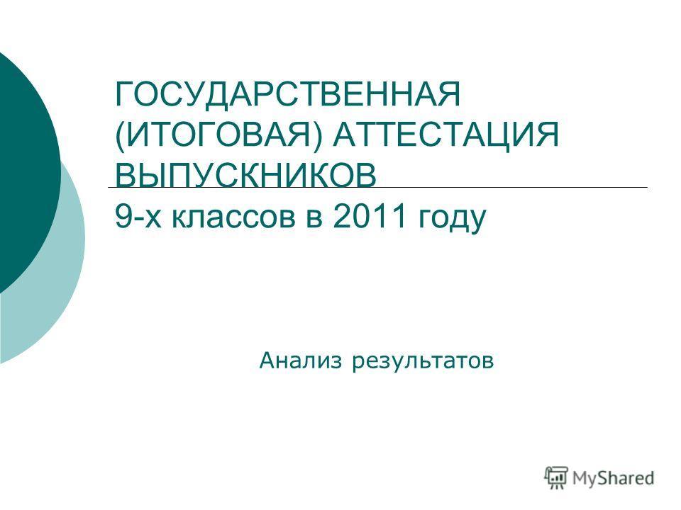 ГОСУДАРСТВЕННАЯ (ИТОГОВАЯ) АТТЕСТАЦИЯ ВЫПУСКНИКОВ 9-х классов в 2011 году Анализ результатов