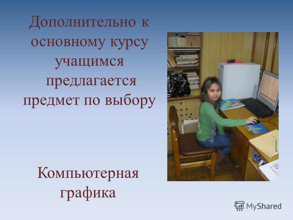 Дополнительно к основному курсу учащимся предлагается предмет по выбору Компьютерная графика