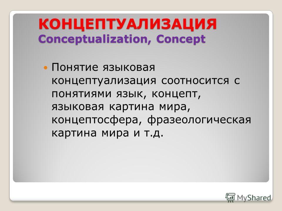 КОНЦЕПТУАЛИЗАЦИЯ Conceptualization, Concept Понятие языковая концептуализация соотносится с понятиями язык, концепт, языковая картина мира, концептосфера, фразеологическая картина мира и т.д.