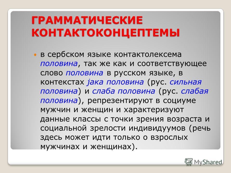 ГРАММАТИЧЕСКИЕ КОНТАКТОКОНЦЕПТЕМЫ в сербском языке контактолексема половина, так же как и соответствующее слово половина в русском языке, в контекстах јака половина (рус. сильная половина) и слаба половина (рус. слабая половина), репрезентируют в соц