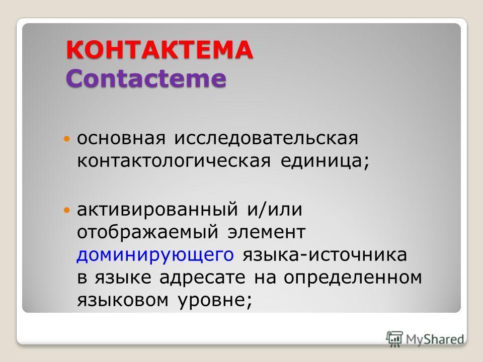 КОНТАКТЕМА Contacteme основная исследовательская контактологическая единица; активированный и/или отображаемый элемент доминирующего языка-источника в языке адресате на определенном языковом уровне;