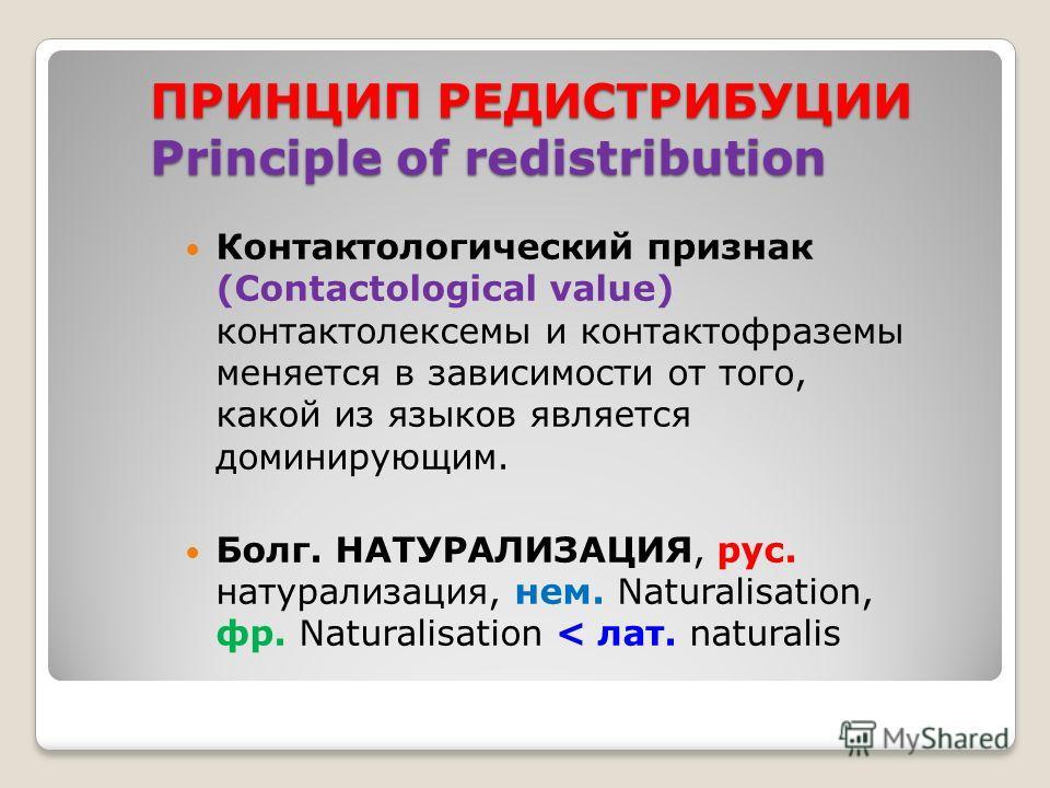 ПРИНЦИП РЕДИСТРИБУЦИИ Principle of redistribution Контактологический признак (Contactological value) контактолексемы и контактофраземы меняется в зависимости от того, какой из языков является доминирующим. Болг. НАТУРАЛИЗАЦИЯ, рус. натурализация, нем