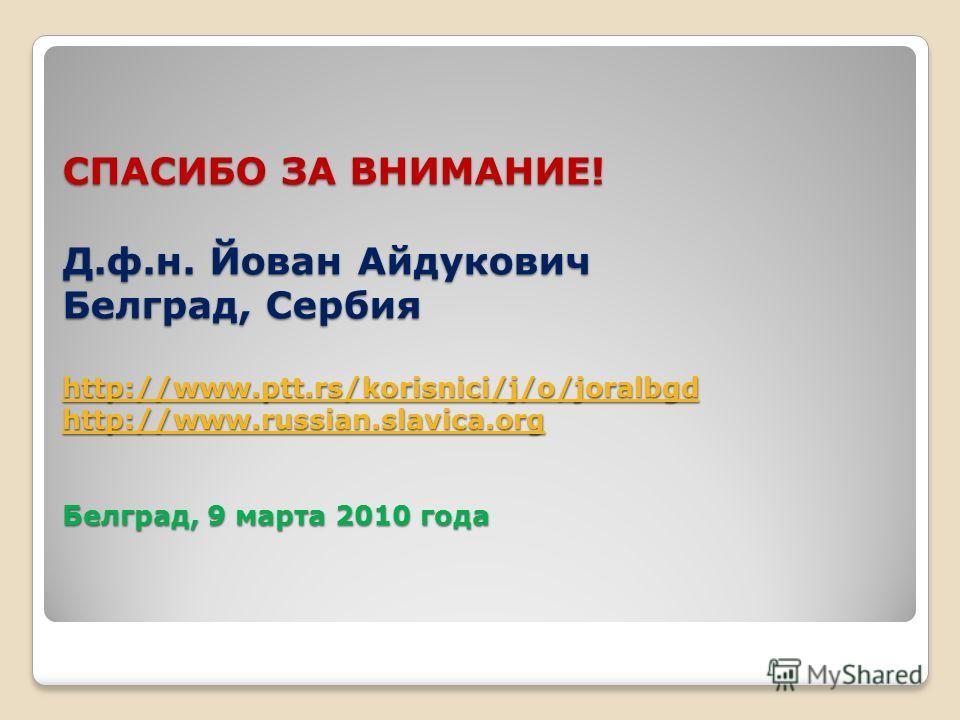 СПАСИБО ЗА ВНИМАНИЕ! Д.ф.н. Йован Айдукович Белград, Сербия http://www.ptt.rs/korisnici/j/o/joralbgd http://www.russian.slavica.org Белград, 9 марта 2010 года http://www.ptt.rs/korisnici/j/o/joralbgd http://www.russian.slavica.org http://www.ptt.rs/k