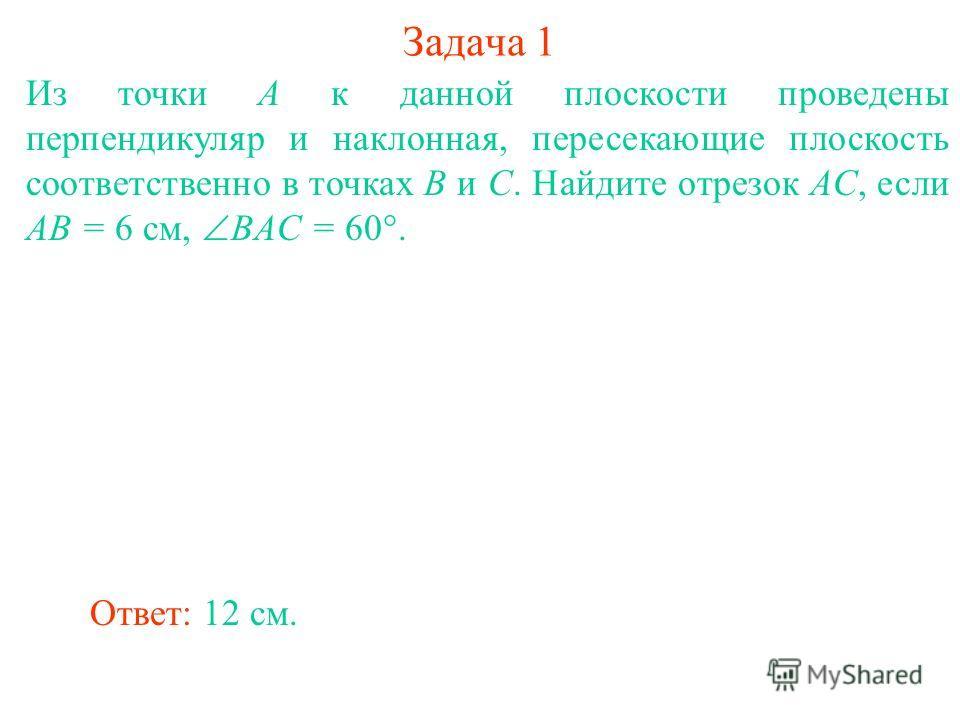 Из точки A к данной плоскости проведены перпендикуляр и наклонная, пересекающие плоскость соответственно в точках B и C. Найдите отрезок AC, если AB = 6 см, BAC = 60°. Ответ: 12 см. Задача 1