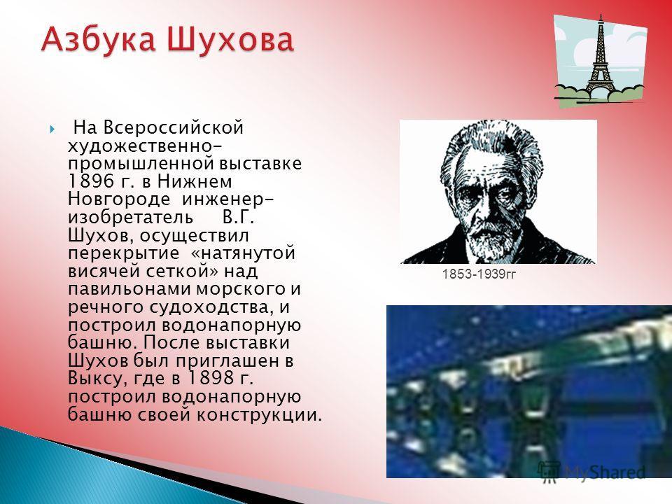 На Всероссийской художественно- промышленной выставке 1896 г. в Нижнем Новгороде инженер- изобретатель В.Г. Шухов, осуществил перекрытие «натянутой висячей сеткой» над павильонами морского и речного судоходства, и построил водонапорную башню. После в