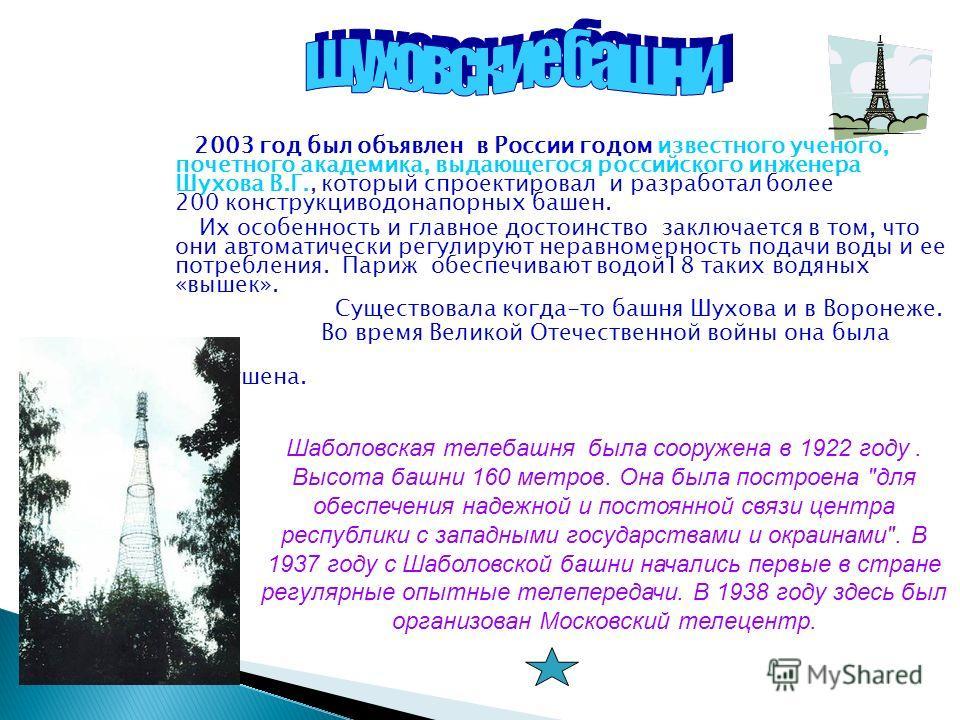 2003 год был объявлен в России годом известного ученого, почетного академика, выдающегося российского инженера Шухова В.Г., который спроектировал и разработал более 200 конструкциводонапорных башен. Их особенность и главное достоинство заключается в