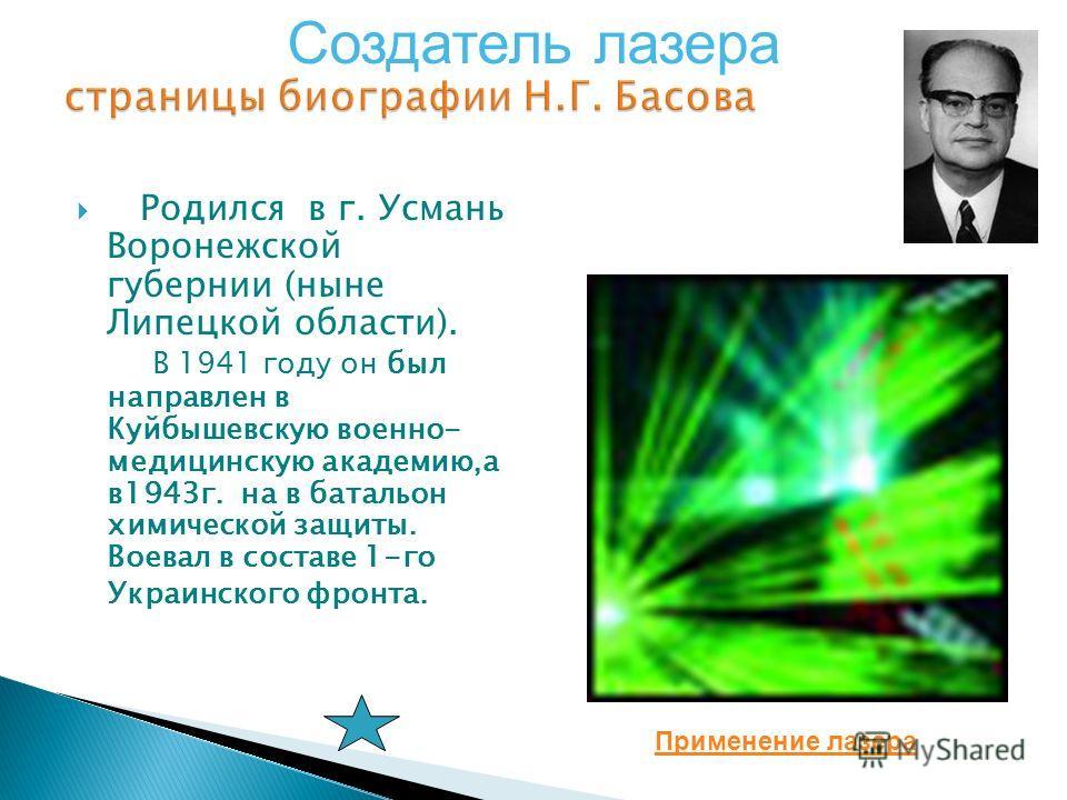 Родился в г. Усмань Воронежской губернии (ныне Липецкой области). В 1941 году он был направлен в Куйбышевскую военно- медицинскую академию,а в1943г. на в батальон химической защиты. Воевал в составе 1-го Украинского фронта. Создатель лазера Применени