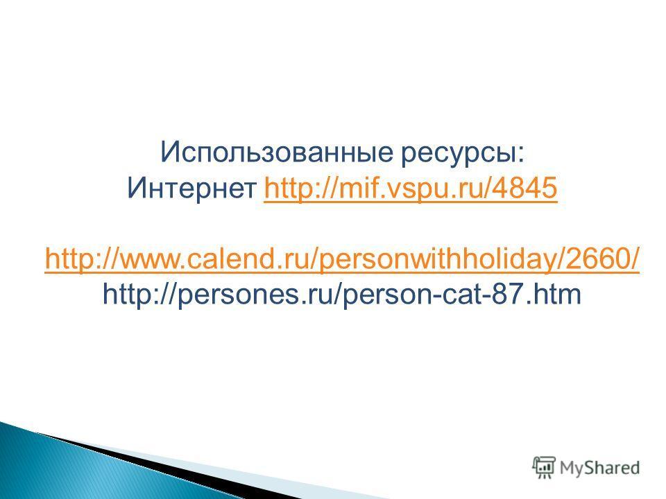Использованные ресурсы: Интернет http://mif.vspu.ru/4845http://mif.vspu.ru/4845 http://www.calend.ru/personwithholiday/2660/ http://persones.ru/person-cat-87.htm